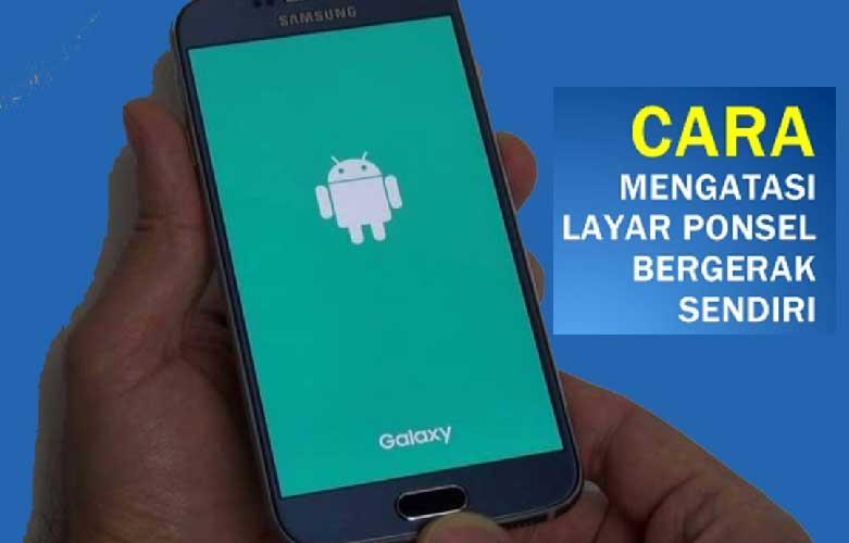 mengatasi-memperbaiki-layar-hp-android-bergerak-sendiri